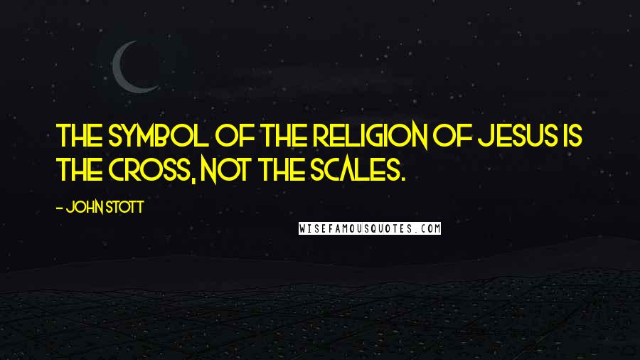 John Stott quotes: The symbol of the religion of Jesus is the cross, not the scales.