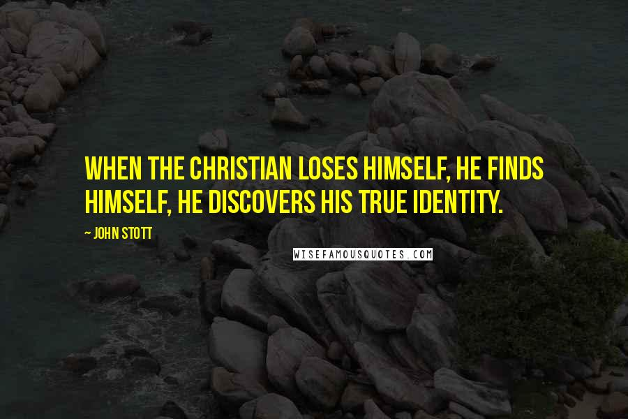 John Stott quotes: When the Christian loses himself, he finds himself, he discovers his true identity.