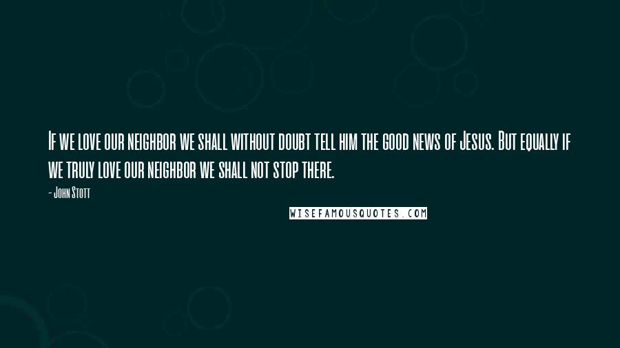 John Stott quotes: If we love our neighbor we shall without doubt tell him the good news of Jesus. But equally if we truly love our neighbor we shall not stop there.