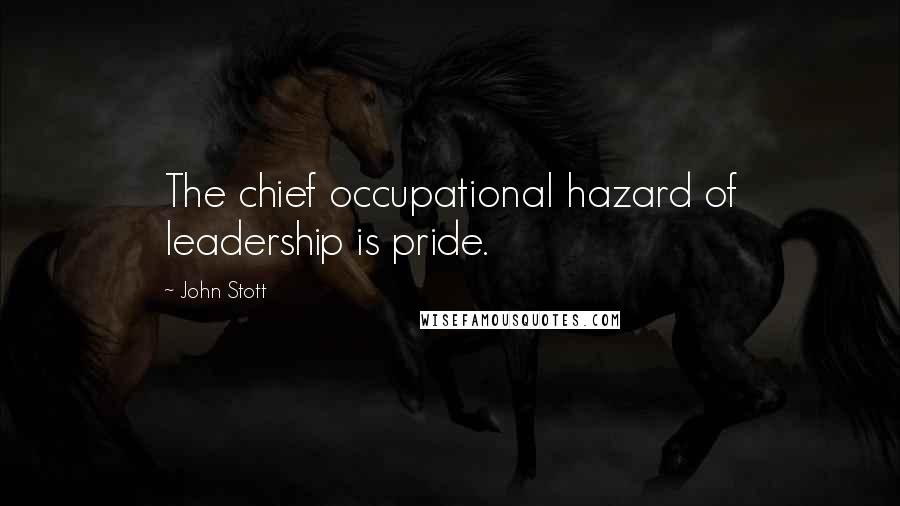 John Stott quotes: The chief occupational hazard of leadership is pride.