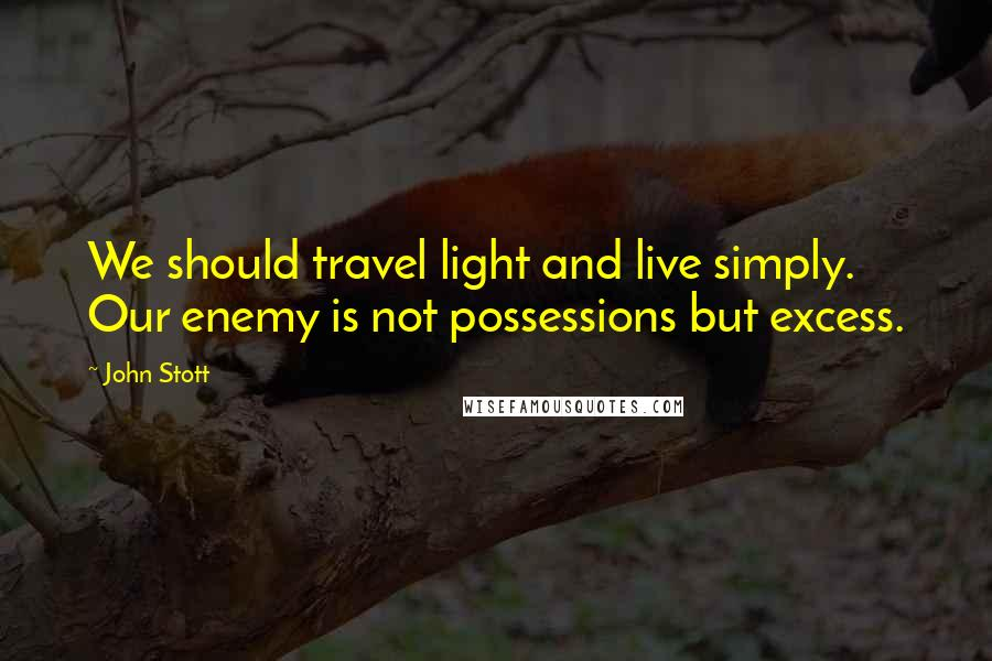 John Stott quotes: We should travel light and live simply. Our enemy is not possessions but excess.