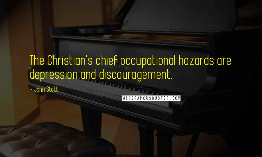 John Stott quotes: The Christian's chief occupational hazards are depression and discouragement.