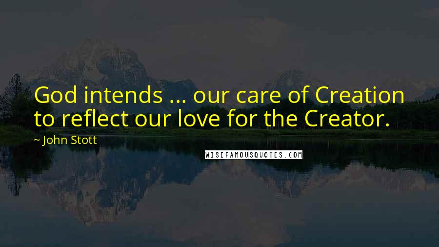 John Stott quotes: God intends ... our care of Creation to reflect our love for the Creator.