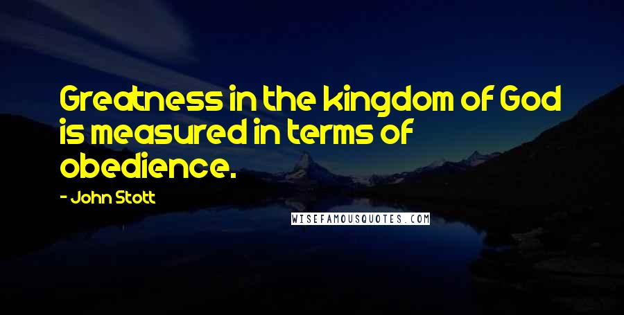 John Stott quotes: Greatness in the kingdom of God is measured in terms of obedience.