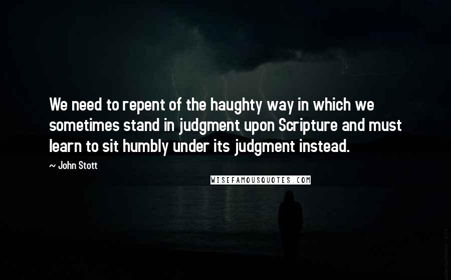 John Stott quotes: We need to repent of the haughty way in which we sometimes stand in judgment upon Scripture and must learn to sit humbly under its judgment instead.