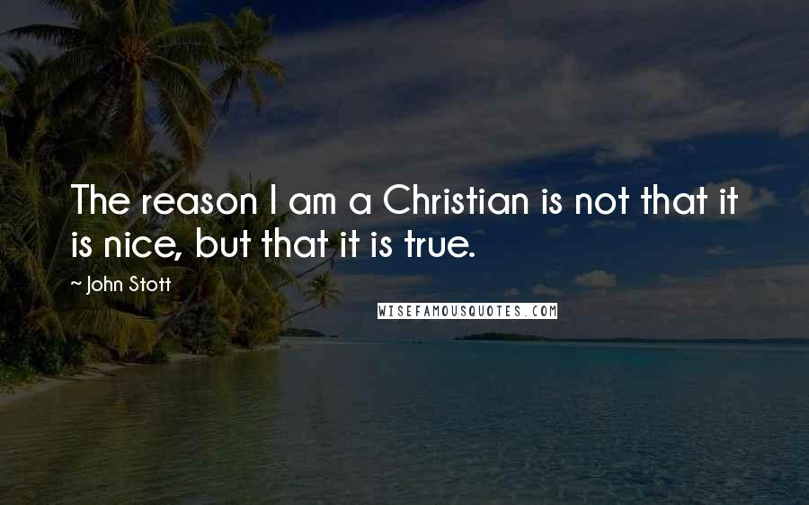 John Stott quotes: The reason I am a Christian is not that it is nice, but that it is true.