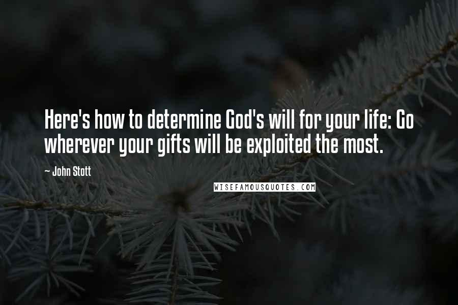 John Stott quotes: Here's how to determine God's will for your life: Go wherever your gifts will be exploited the most.
