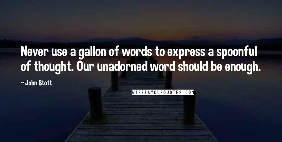 John Stott quotes: Never use a gallon of words to express a spoonful of thought. Our unadorned word should be enough.
