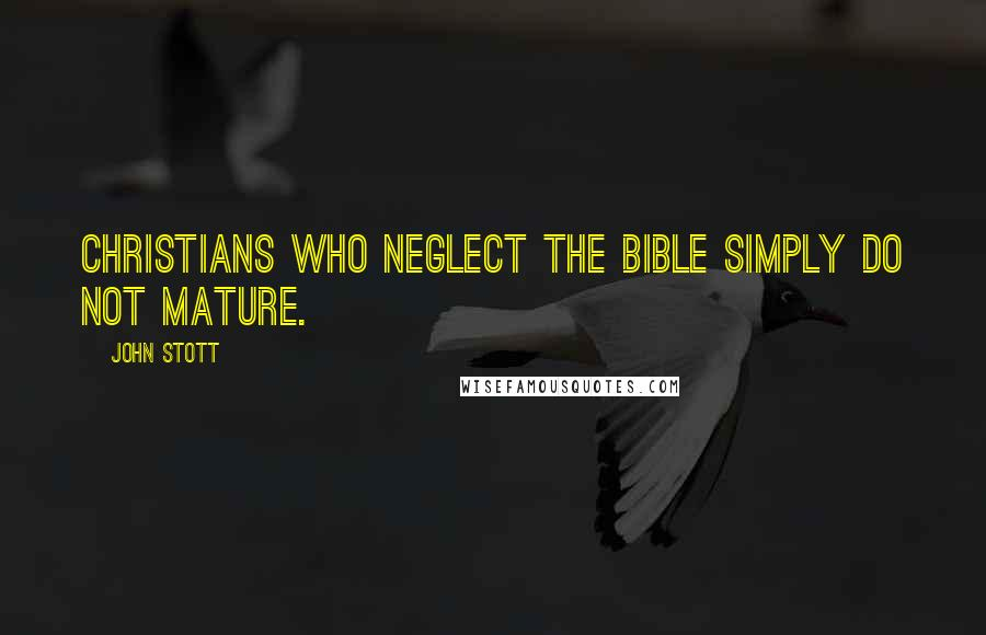 John Stott quotes: Christians who neglect the Bible simply do not mature.