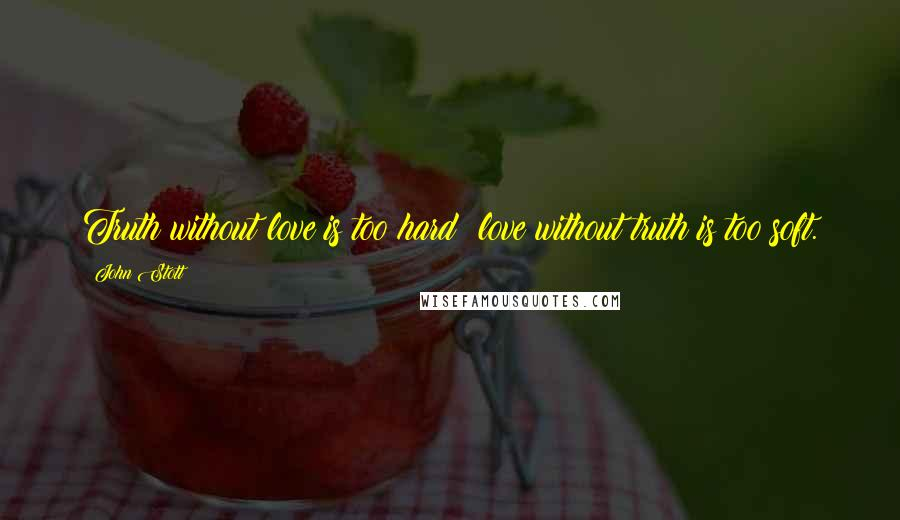 John Stott quotes: Truth without love is too hard; love without truth is too soft.