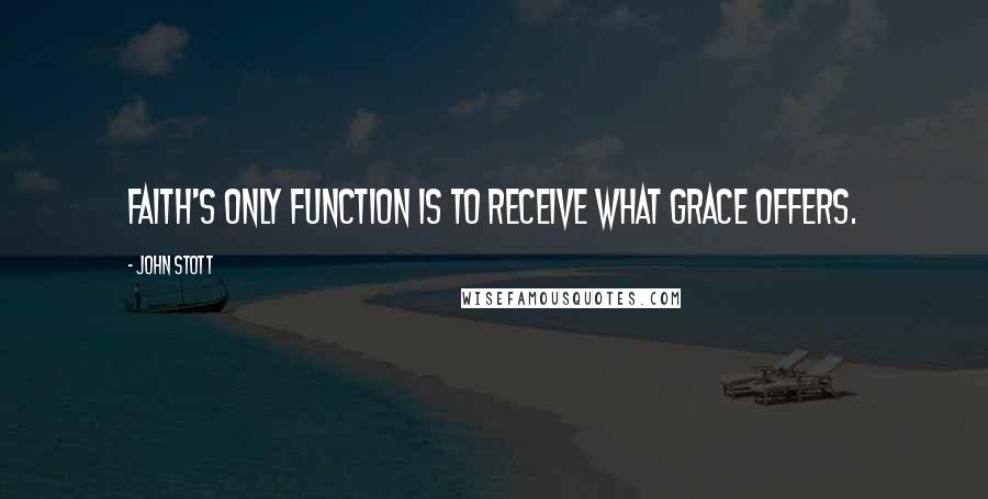 John Stott quotes: Faith's only function is to receive what grace offers.