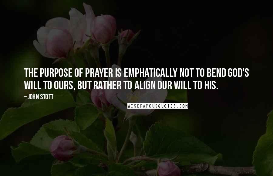 John Stott quotes: The purpose of prayer is emphatically not to bend God's will to ours, but rather to align our will to his.