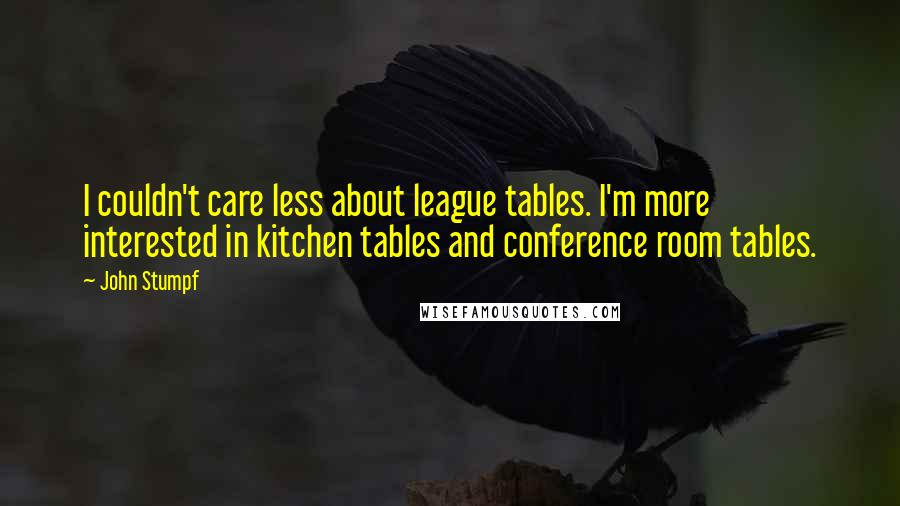 John Stumpf quotes: I couldn't care less about league tables. I'm more interested in kitchen tables and conference room tables.