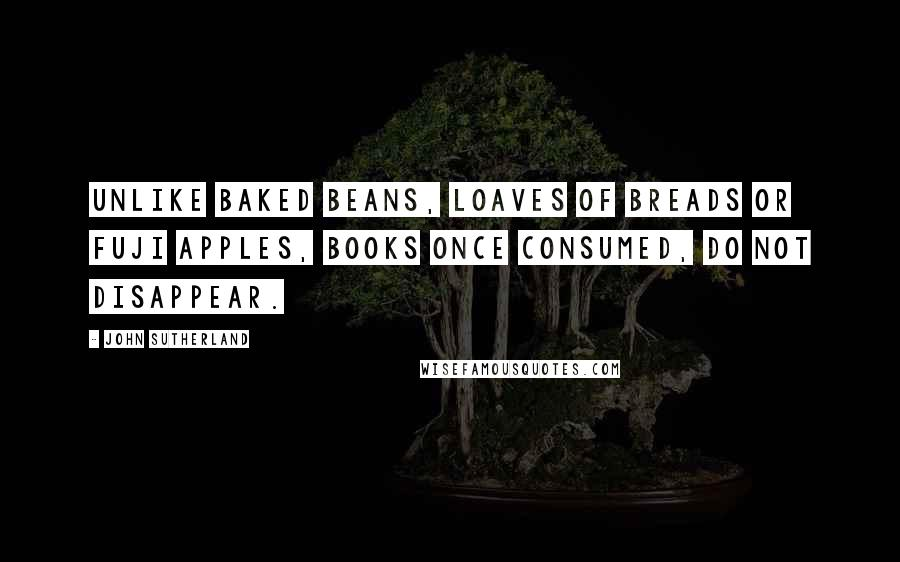 John Sutherland quotes: Unlike baked beans, loaves of breads or Fuji apples, books once consumed, do not disappear.