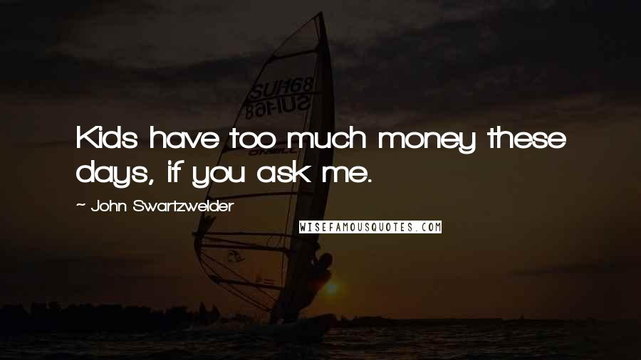 John Swartzwelder quotes: Kids have too much money these days, if you ask me.