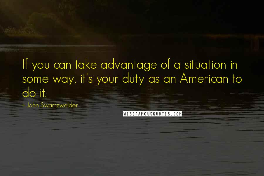 John Swartzwelder quotes: If you can take advantage of a situation in some way, it's your duty as an American to do it.