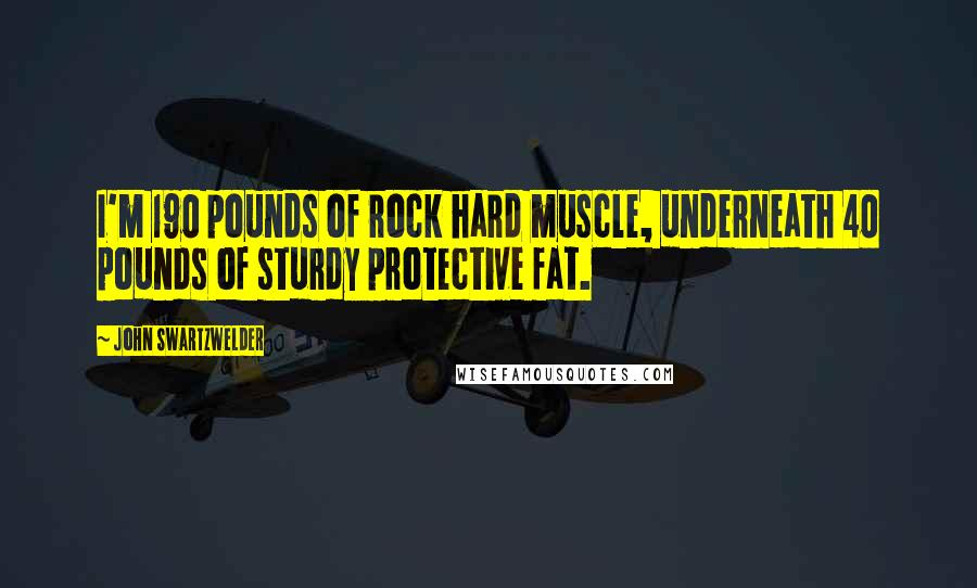 John Swartzwelder quotes: I'm 190 pounds of rock hard muscle, underneath 40 pounds of sturdy protective fat.