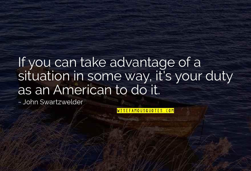 John Swartzwelder Quotes By John Swartzwelder: If you can take advantage of a situation