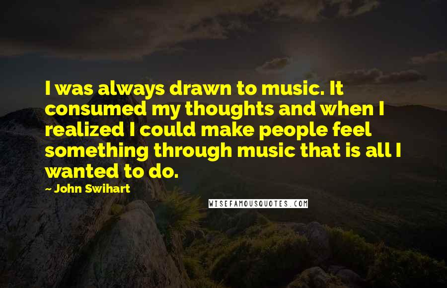 John Swihart quotes: I was always drawn to music. It consumed my thoughts and when I realized I could make people feel something through music that is all I wanted to do.