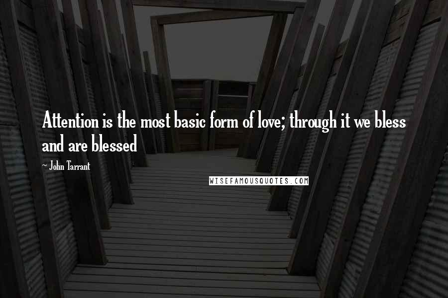 John Tarrant quotes: Attention is the most basic form of love; through it we bless and are blessed