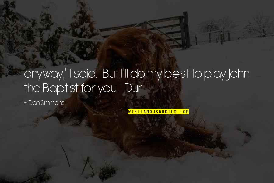"""John The Baptist Quotes By Dan Simmons: anyway,"""" I said. """"But I'll do my best"""