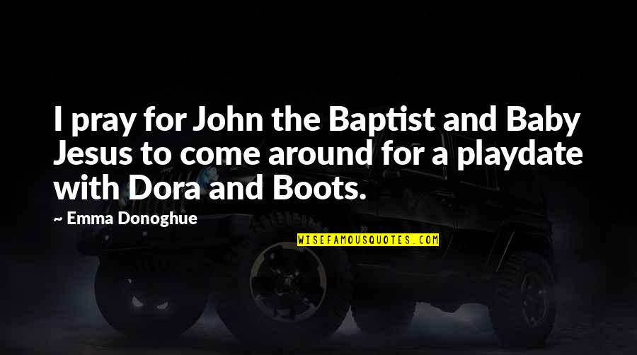 John The Baptist Quotes By Emma Donoghue: I pray for John the Baptist and Baby