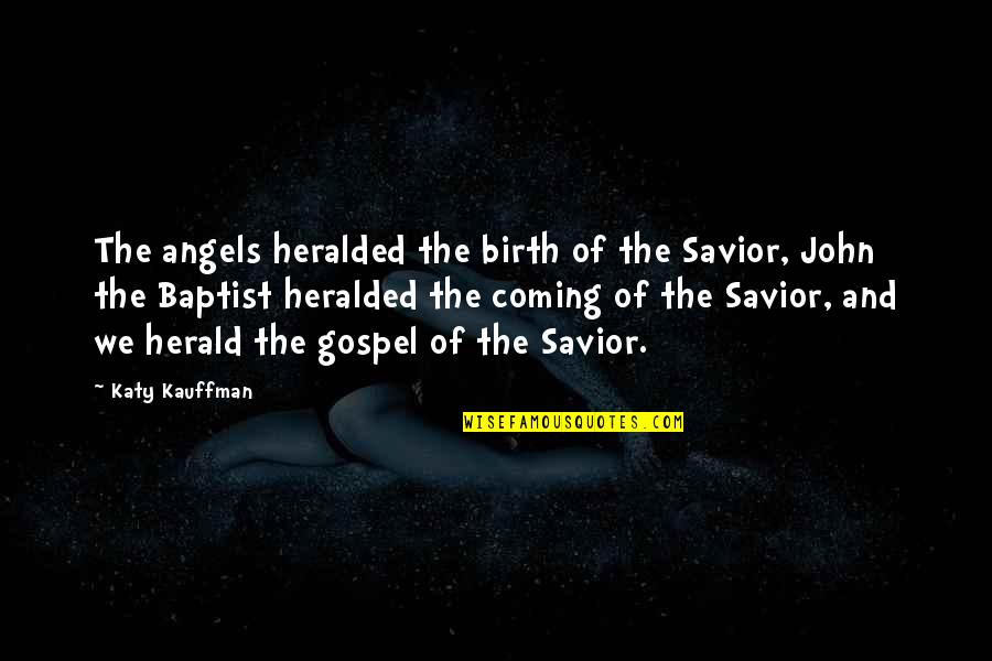 John The Baptist Quotes By Katy Kauffman: The angels heralded the birth of the Savior,