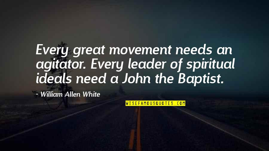 John The Baptist Quotes By William Allen White: Every great movement needs an agitator. Every leader