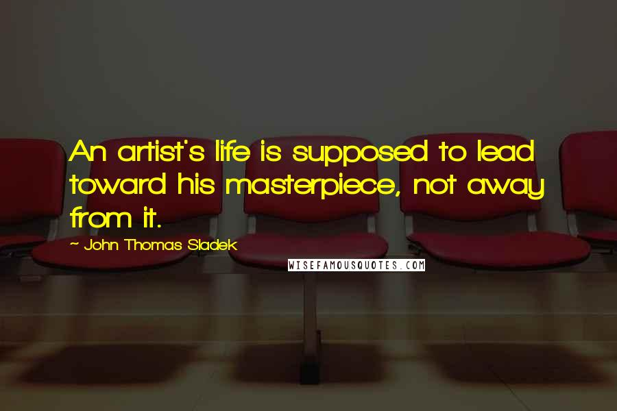 John Thomas Sladek quotes: An artist's life is supposed to lead toward his masterpiece, not away from it.