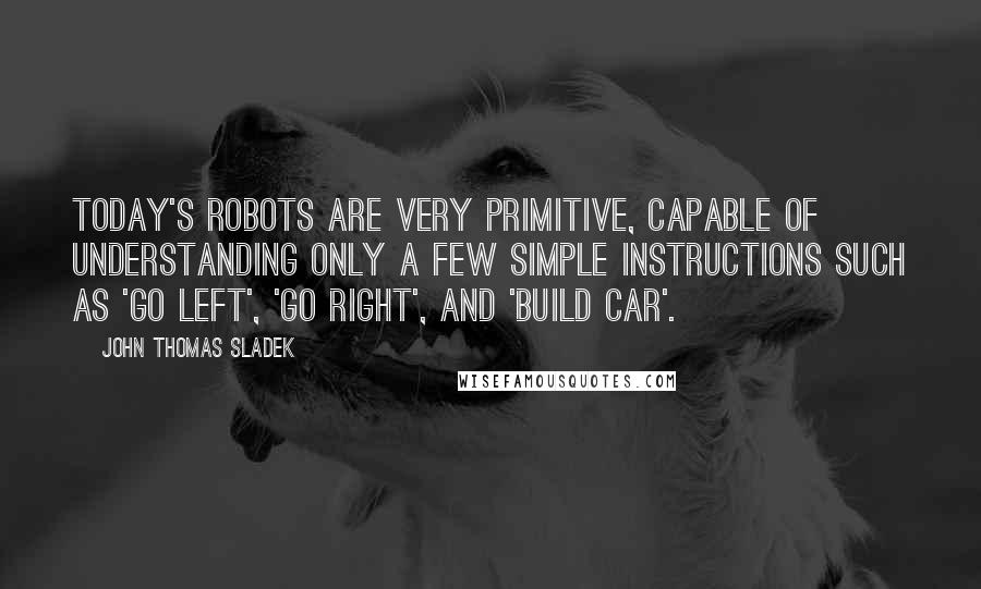 John Thomas Sladek quotes: Today's robots are very primitive, capable of understanding only a few simple instructions such as 'go left', 'go right', and 'build car'.