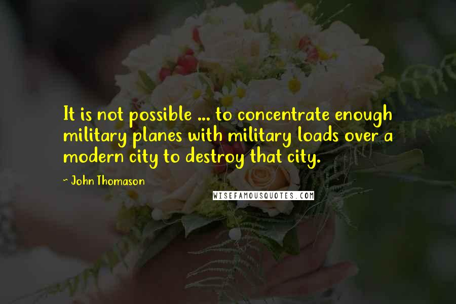 John Thomason quotes: It is not possible ... to concentrate enough military planes with military loads over a modern city to destroy that city.