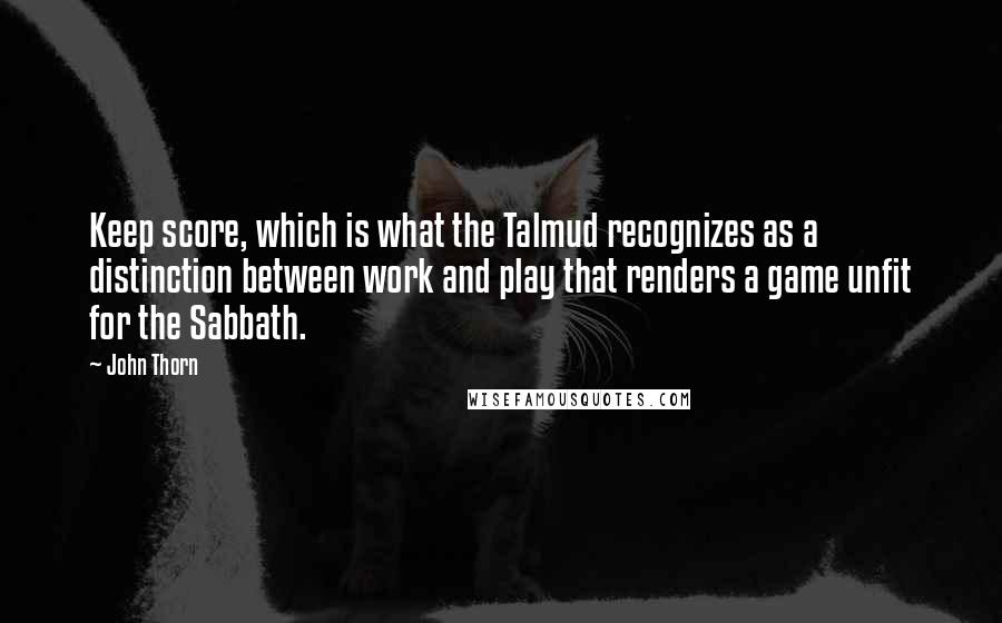 John Thorn quotes: Keep score, which is what the Talmud recognizes as a distinction between work and play that renders a game unfit for the Sabbath.
