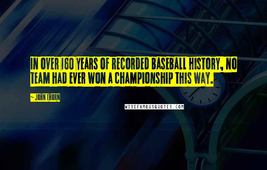 John Thorn quotes: In over 160 years of recorded baseball history, no team had ever won a championship this way.