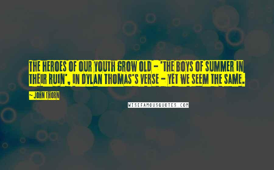 John Thorn quotes: The heroes of our youth grow old - 'the boys of summer in their ruin', in Dylan Thomas's verse - yet we seem the same.