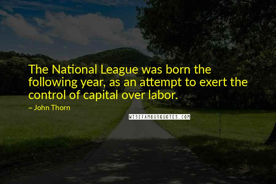 John Thorn quotes: The National League was born the following year, as an attempt to exert the control of capital over labor.