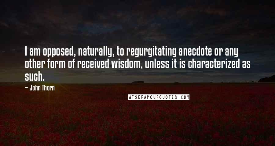 John Thorn quotes: I am opposed, naturally, to regurgitating anecdote or any other form of received wisdom, unless it is characterized as such.