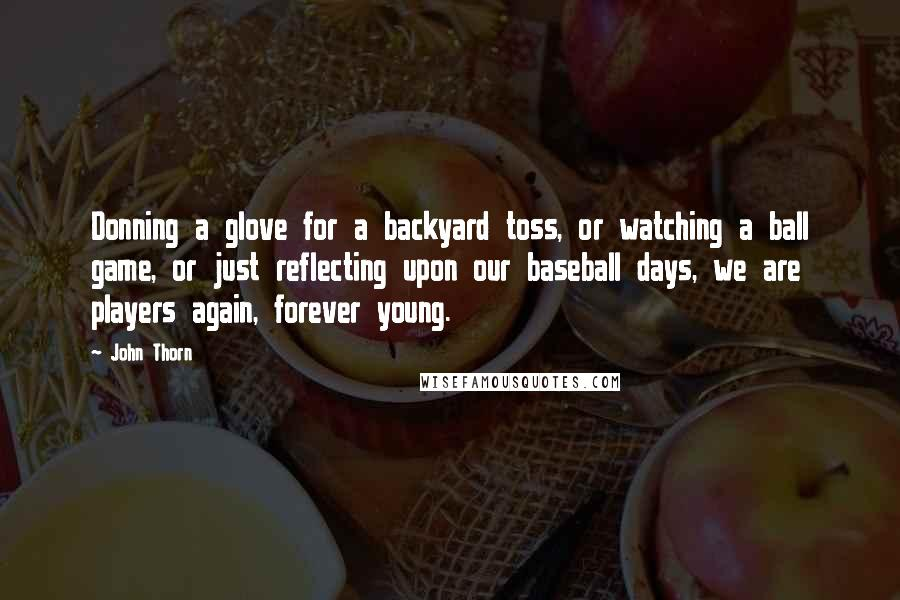 John Thorn quotes: Donning a glove for a backyard toss, or watching a ball game, or just reflecting upon our baseball days, we are players again, forever young.