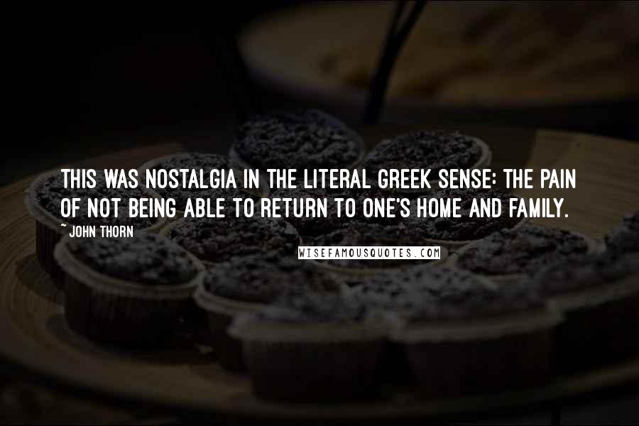 John Thorn quotes: This was nostalgia in the literal Greek sense: the pain of not being able to return to one's home and family.