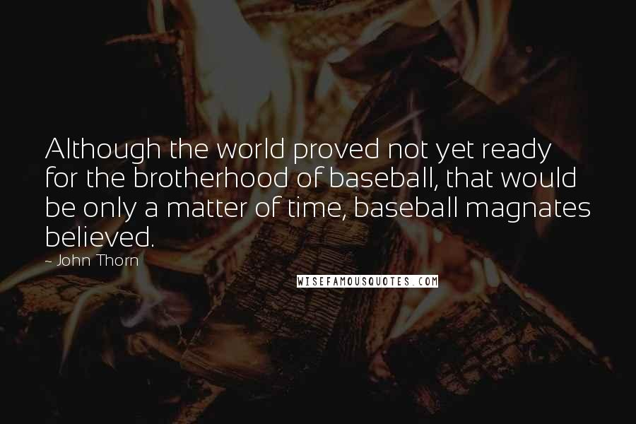 John Thorn quotes: Although the world proved not yet ready for the brotherhood of baseball, that would be only a matter of time, baseball magnates believed.