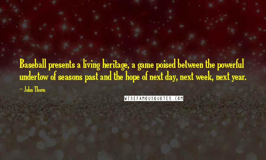John Thorn quotes: Baseball presents a living heritage, a game poised between the powerful undertow of seasons past and the hope of next day, next week, next year.
