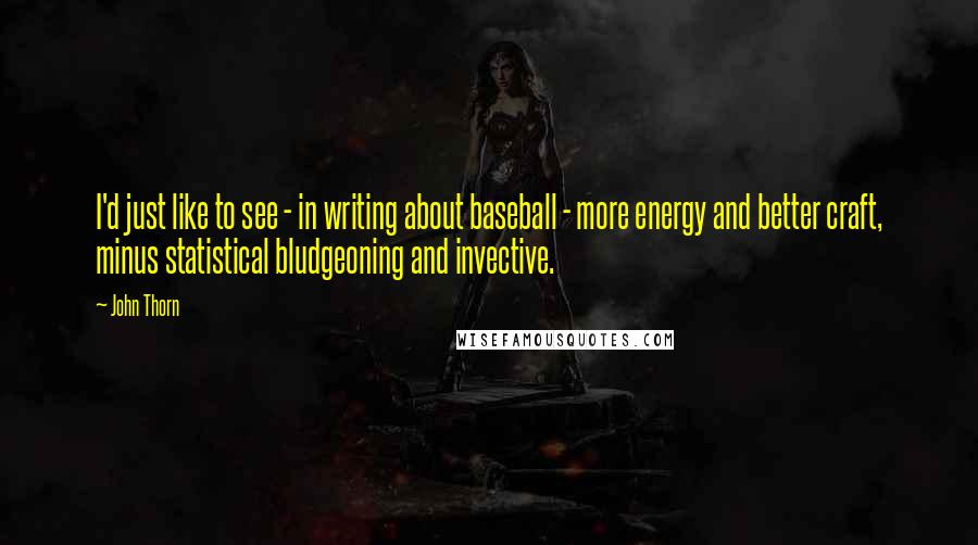 John Thorn quotes: I'd just like to see - in writing about baseball - more energy and better craft, minus statistical bludgeoning and invective.