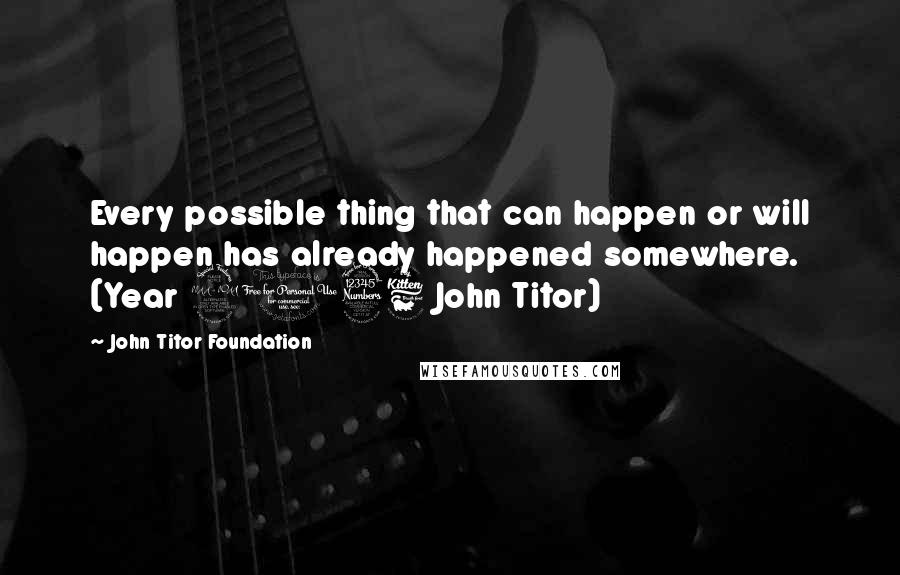 John Titor Foundation quotes: Every possible thing that can happen or will happen has already happened somewhere. (Year 2036 John Titor)