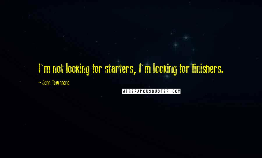 John Townsend quotes: I'm not looking for starters, I'm looking for finishers.
