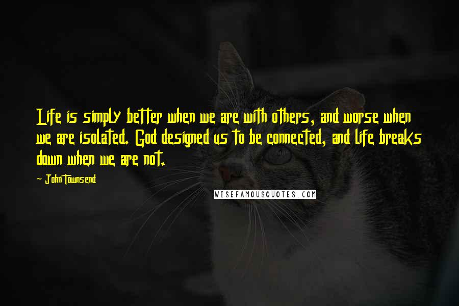 John Townsend quotes: Life is simply better when we are with others, and worse when we are isolated. God designed us to be connected, and life breaks down when we are not.