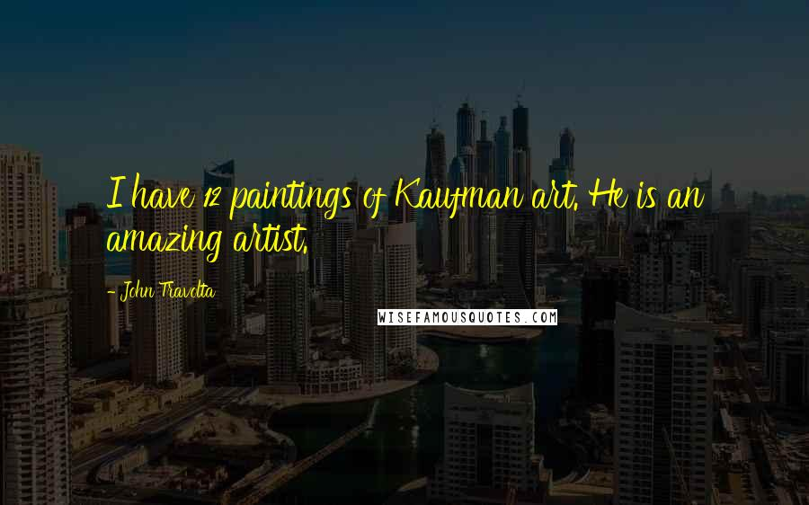 John Travolta quotes: I have 12 paintings of Kaufman art. He is an amazing artist.