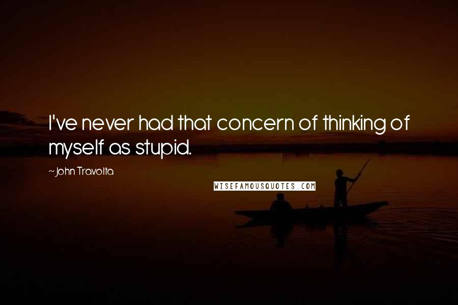 John Travolta quotes: I've never had that concern of thinking of myself as stupid.