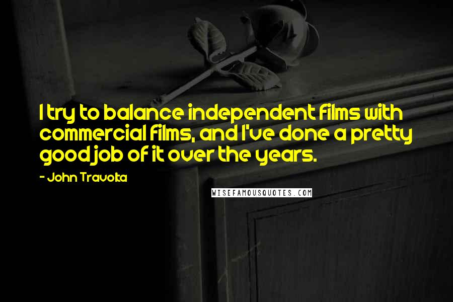 John Travolta quotes: I try to balance independent films with commercial films, and I've done a pretty good job of it over the years.