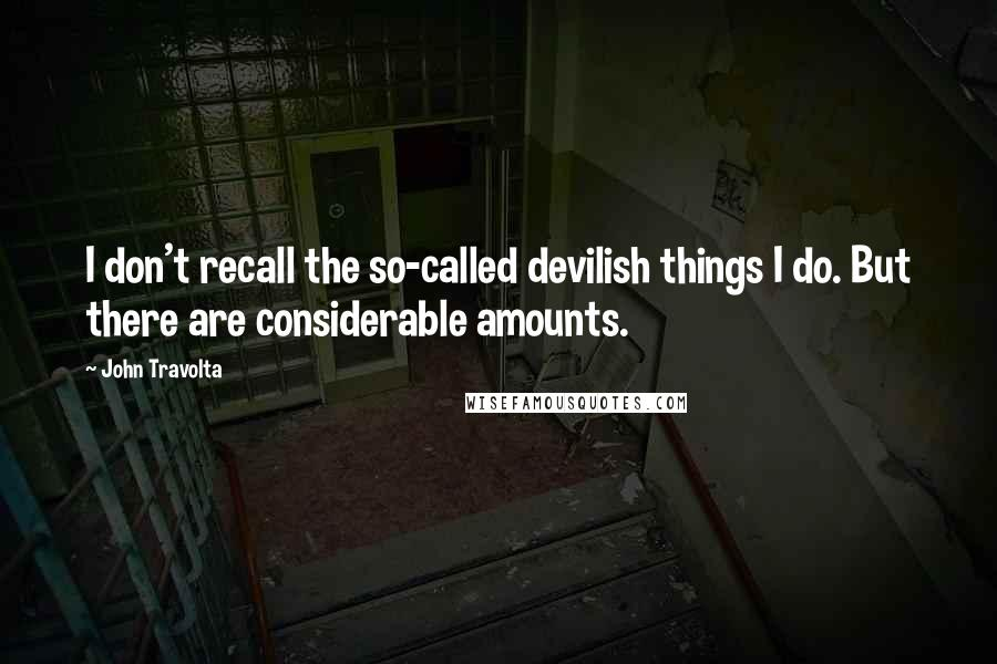 John Travolta quotes: I don't recall the so-called devilish things I do. But there are considerable amounts.