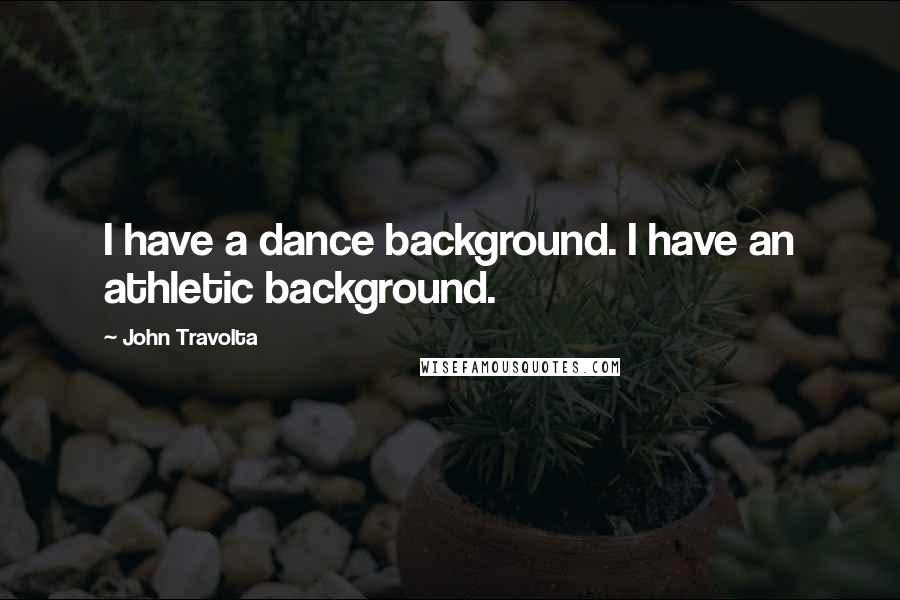 John Travolta quotes: I have a dance background. I have an athletic background.