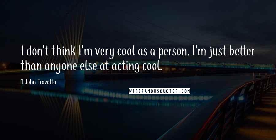 John Travolta quotes: I don't think I'm very cool as a person. I'm just better than anyone else at acting cool.